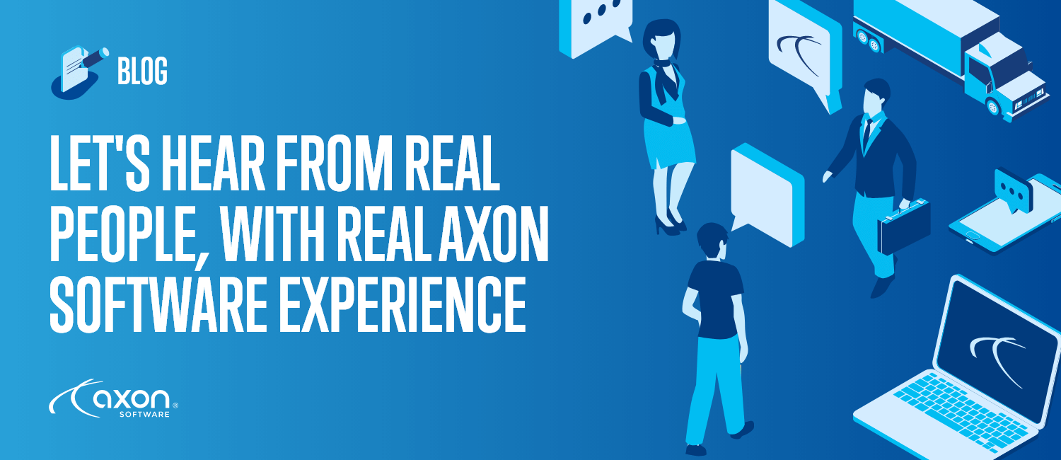 Let's Hear From Real People, With Real Axon Software Experience